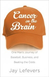 Cancer on the Brain: One Mans Journey of Baseball, Business, and Beating the Odds  by  Jay Lefevers