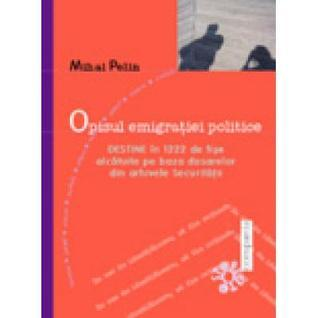 Opisul emigratiei politice. Destine in 1222 de fise alcatuite pe baza dosarelor din arhivele Securitatii  by  Mihai Pelin