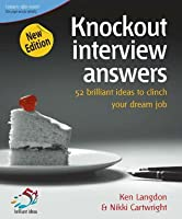Knockout Interview Answers: 52 Brilliant Ideas to Clinch Your Dream Job  by  Ken Langdon