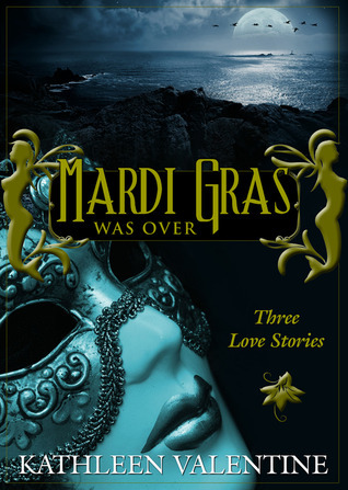 Mardi Gras Was Over: Three Love Stories Kathleen Valentine