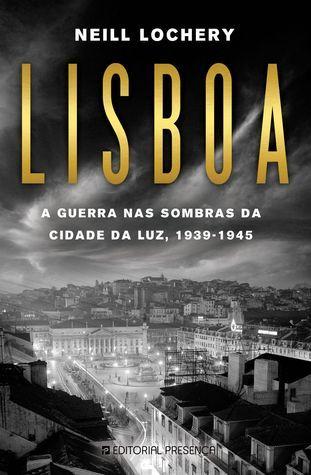 Lisboa, a Guerra nas Sombras da Cidade da Luz, 1939-1945  by  Neill Lochery