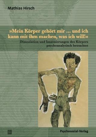 »Mein Körper gehört mir ... und ich kann mit ihm machen, was ich will!«: Dissoziation und Inszenierungen des Körpers psychoanalytisch betrachtet Mathias Hirsch