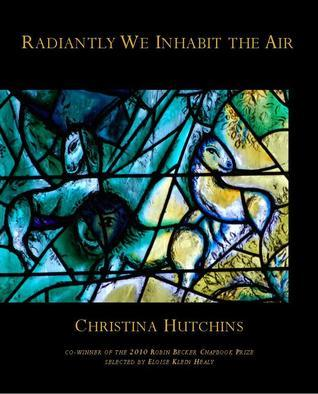 Radiantly We Inhabit the Air  by  Christina Hutchins