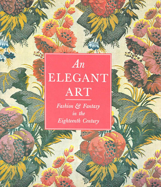An Elegant Art: Fashion & Fantasy in the Eighteenth Century: Los Angeles County Museum of Art Collection of Costumes and Textiles  by  Los Angeles County Museum of Art