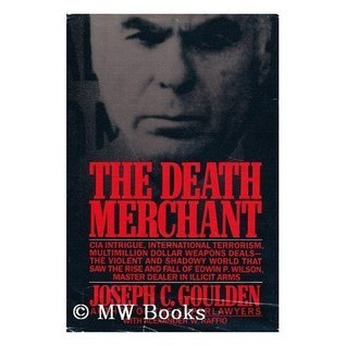 The Death Merchant: The Rise and Fall of Edwin P. Wilson Joseph C. Goulden
