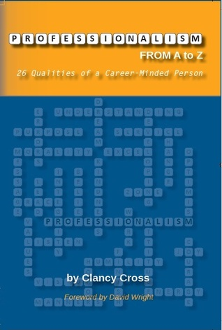 Professionalism from A to Z: 26 Qualities of a Career-Minded Person Clancy Cross