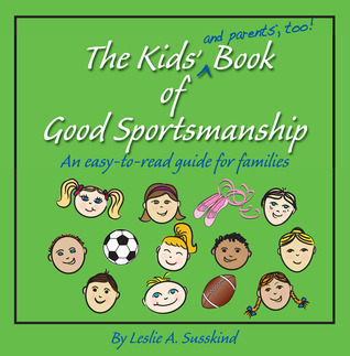 The Kids (and parents, too!) Book of Good Sportsmanship: An easy-to-read guide for families Leslie A. Susskind