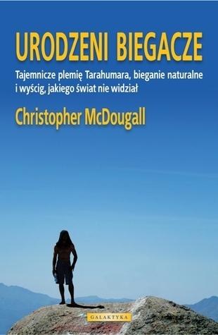 Urodzeni biegacze. Tajemnicze plemię Tarahumara, bieganie naturalne i wyścig, jakiego świat nie widział Christopher McDougall