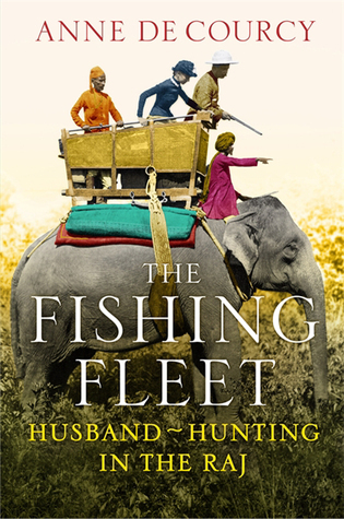 The Fishing Fleet: Husband Hunting in the Raj  by  Anne de Courcy