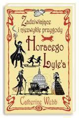 Zadziwiające i niezwykłe przygody Horacego Lylea, (Horatio Lyle, #1) Catherine Webb