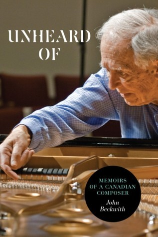 Unheard of: Memoirs of a Canadian Composer  by  John Beckwith