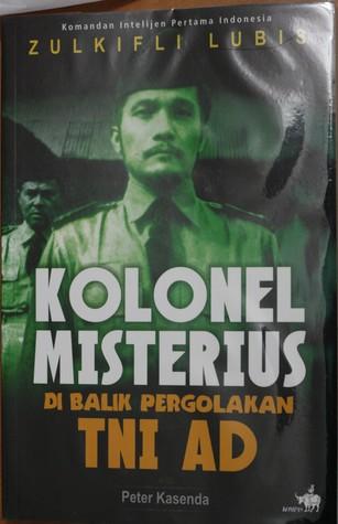 Komandan Intelijen Pertama Indonesia Zulkifli Lubis: Kolonel Misterius di Balik Pergolakan TNI AD Peter Kasenda