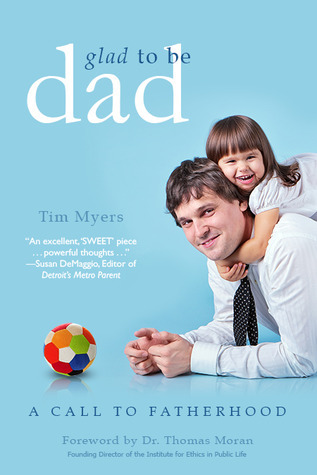 Glad to Be Dad:  A Call to Fatherhood Tim J. Myers