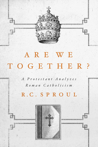 Are We Together? A Protestant Analyzes Roman Catholicism R.C. Sproul