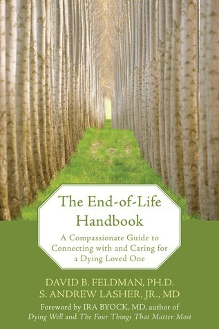 The End-Of-Life Handbook: A Compassionate Guide to Connecting with and Caring for a Dying Loved One David B. Feldman