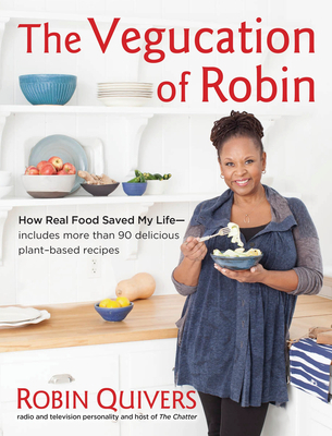 The Vegucation of Robin: How Real Food Saved My Life Robin Quivers