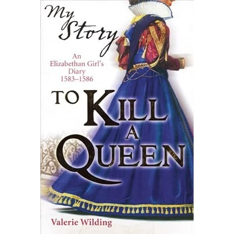 To Kill A Queen An Elizabethan Girl S Diary 1583 1586 By