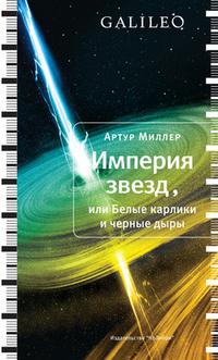 Империя звезд, или Белые карлики и черные дыры Arthur I. Miller