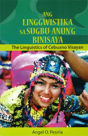 Ang Linggwistika sa Sugbu-Anung Binisaya: The Linguistics of Cebuano Visayan  by  Angel Pesirla