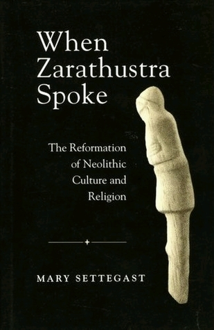 When Zarathustra Spoke: The Reformation Of Neolithic Culture And Religion  by  Mary Settegast
