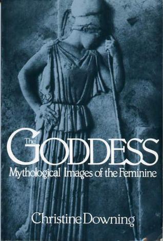 The Goddess: Mythological Images Of The Feminine  by  Christine Downing