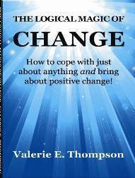 The Logical Magic of Change: How to cope with just about anything AND bring about positive change! Valerie  Thompson