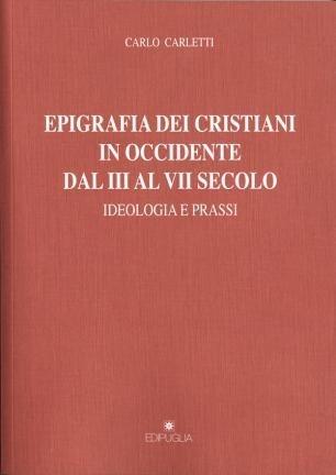 Epigrafia dei cristiani in Occidente dal III al VII secolo. Idologia e prassi Carlo Carletti