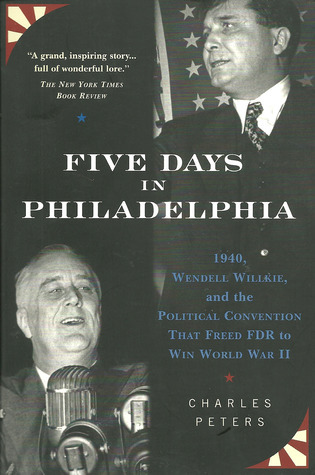 Five Days In Philadelphia: 1940, Wendell Willkie, FDR, and the Political Convention that Freed FDR to Win World War II  by  Charles Peters