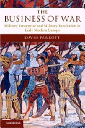 The Business of War: Military Enterprise and Military Revolution in Early Modern Europe  by  David Parrott