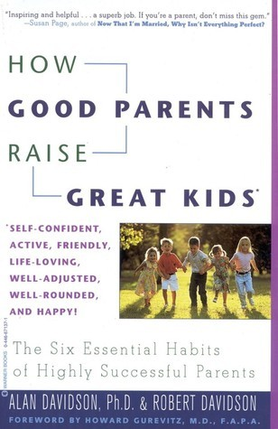 How Good Parents Raise Great Kids: The Six Essential Habits of Highly Successful Parents  by  Alan Davidson