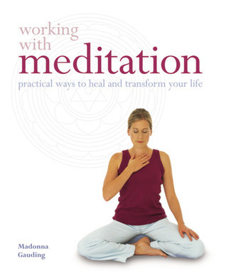 Working with Meditation: Practical Ways to Heal and Transform Your Life  by  Madonna Gauding
