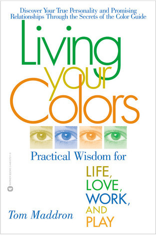 Living Your Colors: Practical Wisdom for Life, Love, Work, and Play Tom Maddron