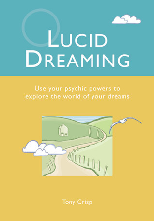 Lucid Dreaming: Use Your Psychic Powers to Explore the World of Your Dreams  by  Tony Crisp