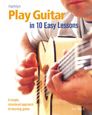 Play Guitar in 10 Easy Lessons: A Simple, Structured Approach to Learning Guitar Jon Buck