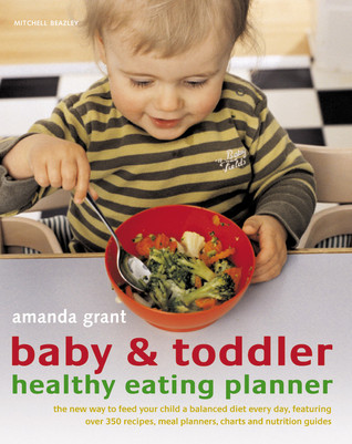 Baby & Toddler Healthy Eating Planner: The New Way to Feed Your Child a Balanced Diet Every Day, Featuring Over 350 Recipes, Meal Planners, Charts and Nutrition Guides  by  Amanda Grant