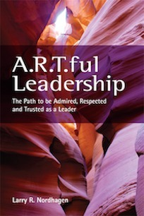 A.R.T.ful Leadership: The Path to be Admired, Respected, and Trusted as a Leader  by  Larry R. Nordhagen
