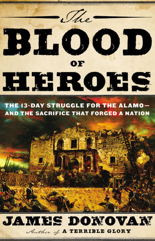 The Blood of Heroes: The 13-Day Struggle for the Alamo--and the Sacrifice That Forged a Nation  by  James Donovan