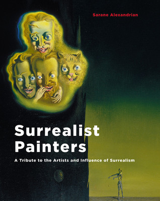 Surrealist Painters: A Tribute to the Artists and Influence of Surrealism Sarane Alexandrian