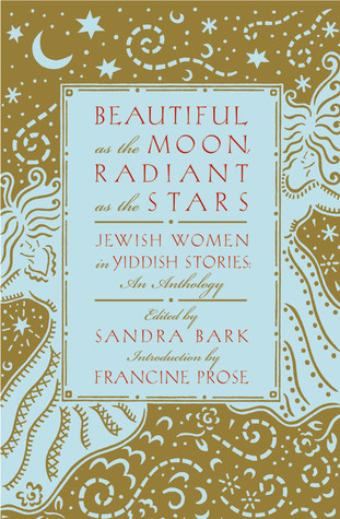 Beautiful as the Moon, Radiant as the Stars: Jewish Women in Yiddish Stories - An Anthology Sandra Bark