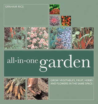All-In-One Garden: Grow Vegetables, Fruit, Herbs and Flowers in the Same Space Graham Rice