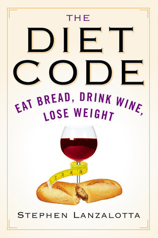 The Diet Code: Eat Bread, Drink Wine, Lose Weight  by  Stephen Lanzalotta