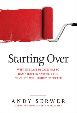 Starting Over: Why the Last Decade Was so Damn Rotten and Why the Next One Will Surely Be Better  by  Andy Serwer