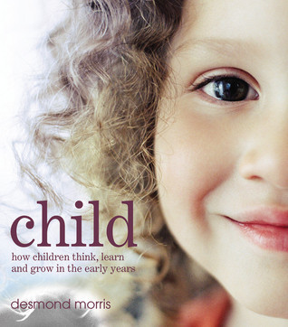 Child: How Children Think, Learn and Grow in the Early Years  by  Desmond Morris