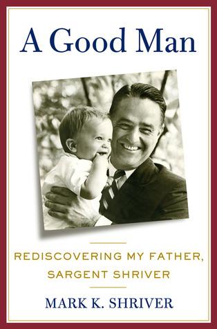 A Good Man: Rediscovering My Father, Sargent Shriver Mark Shriver
