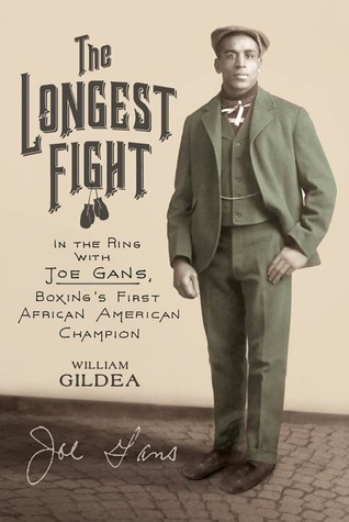 The Longest Fight: In the Ring with Joe Gans, Boxings First African American Champion  by  William Gildea