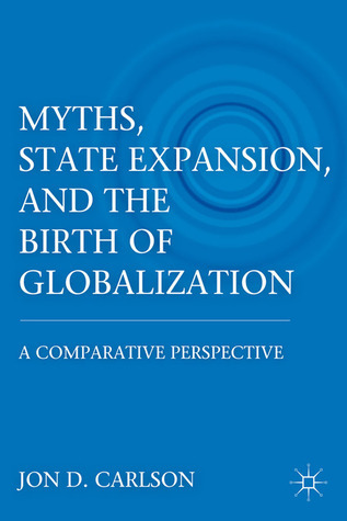 Myths, State Expansion, and the Birth of Globalization: A Comparative Perspective  by  Jon D. Carlson