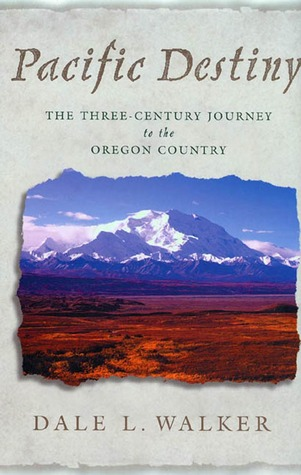Pacific Destiny: The Three-Century Journey to the Oregon Country  by  Dale L. Walker