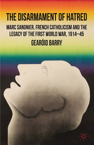 The Disarmament of Hatred: Marc Sangnier, French Catholicism and the Legacy of the First World War, 1914-45  by  Gearóid Barry