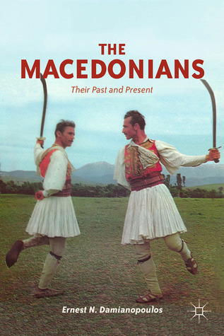 The Macedonians: Their Past and Present  by  Ernest N. Damianopoulos