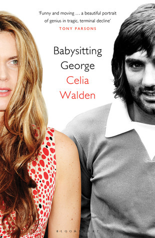 Babysitting George: The Last Days of a Soccer Icon Celia Walden